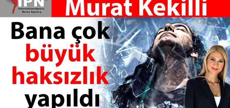 Murat Kekilli: Bana büyük haksızlık yapıldı