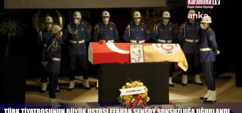 Türk tiyatrosunun büyük ustası Ferhan Şensoy sonsuzluğa uğurlandı