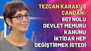 Tezcan Karakuş Candan: 657 nolu devlet memuru kanunu iktidar değiştirmek istedi